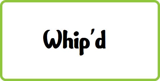 WHIP'D